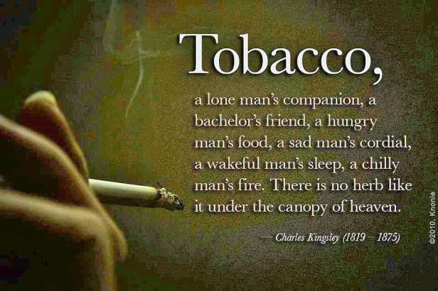 «Καπνός, σύντροφος του μοναχικού άνδρα και τροφή για τον πεινασμένο, παρηγοριά για λυπημένους και ύπνος για τους ξύπνιους. Δεν υπάρχει άλλο τέτοιο βότανο κάτω από την σκέπη του παραδείσου»