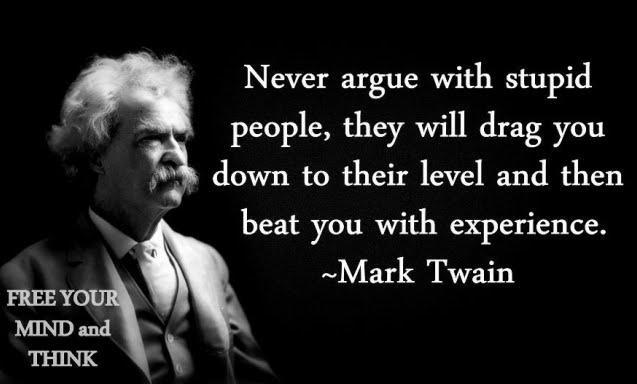 «Ποτέ μην καυγαδίζεις με τους ηλίθιους, θα σε μειώσουν προς το επίπεδό τους και θα σε δείρουν από τις εμπειρίες τους»
