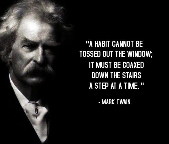 «Μια συνήθεια δεν απαλλάσσεται δια του παραθύρου, θα πρέπει να χτυπηθεί από βήμα με το βήμα με την σκάλα»