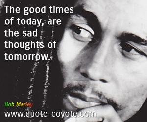 «Οι καλοί καιροί του σήμερα συνιστούν δύστυχες σκέψεις του αύριο».