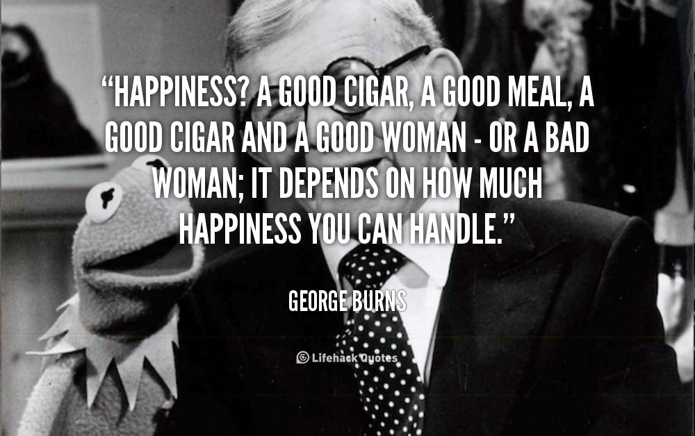«Για την ευτυχία; Ένα καλό πούρο ή γεύμα ή αμφότερα με την καλή γυναίκα ή μήπως κι όχι; Εξαρτάται το μέτρο της ευτυχίας που επιδέχεσαι»